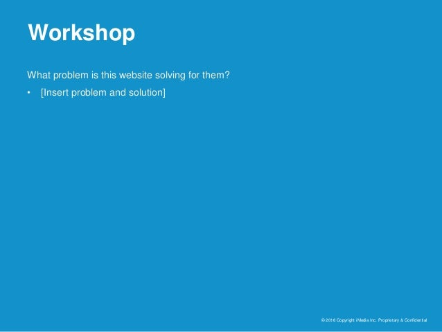 Workshop © 2016 Copyright iMedia Inc. Proprietary & Confidential What problem is this website solving for them? • [Insert ...