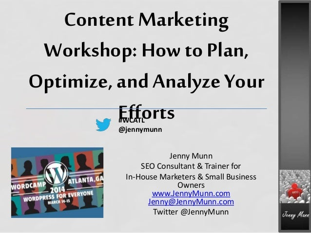 Content Marketing Workshop: How to Plan, Optimize, and Analyze Your Efforts Jenny Munn SEO Consultant & Trainer for In-Hou...