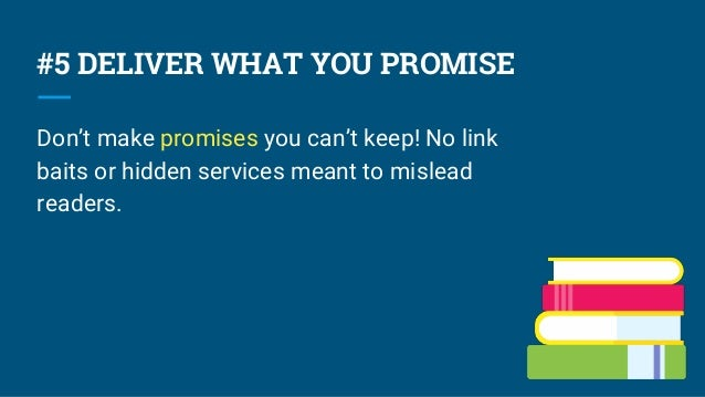 #5 DELIVER WHAT YOU PROMISE Don't make promises you can't keep! No link baits or hidden services meant to mislead readers.