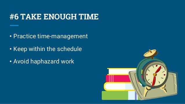 #6 TAKE ENOUGH TIME • Practice time-management • Keep within the schedule • Avoid haphazard work