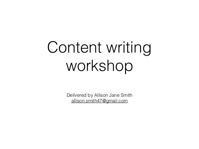 Content writing workshop Delivered by Allison Jane Smith allison.smith47@gmail.com