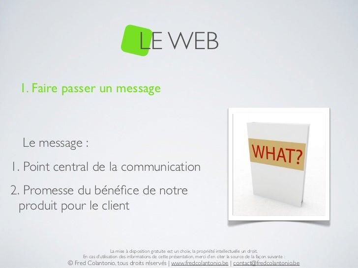 LE WEB 1. Faire passer un message  Le message :1. Point central de la communication2. Promesse du bénéfice de notre  produi...