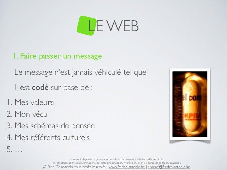 LE WEB 1. Faire passer un message  Le message n'est jamais véhiculé tel quel  Il est codé sur base de :1. Mes valeurs2. Mo...