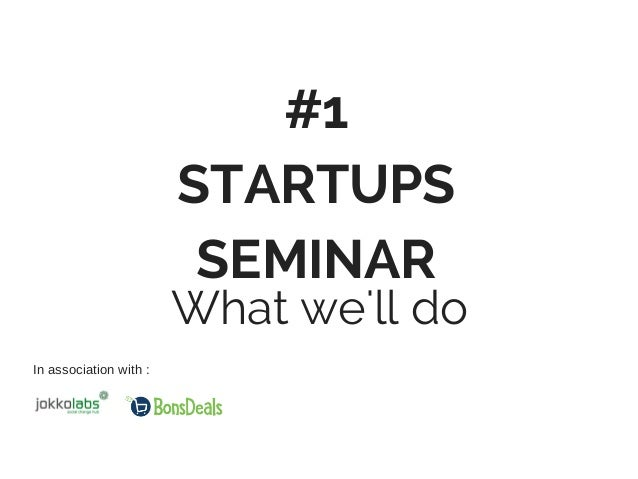 #1 STARTUPS SEMINAR What we'll do In association with :