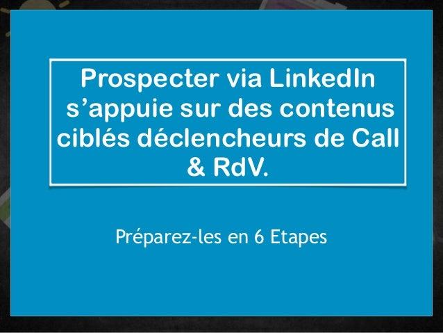 Prospecter via LinkedIn s'appuie sur des contenus ciblés déclencheurs de Call & RdV. Préparez-les en 6 Etapes