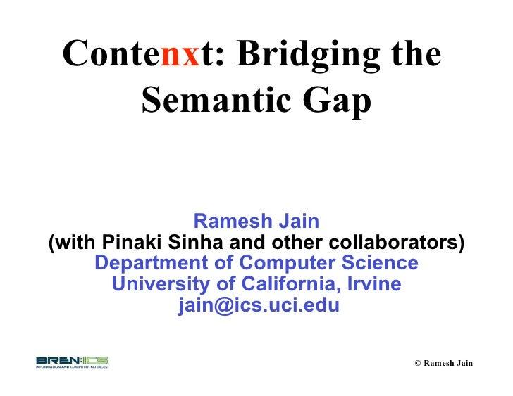 Contenxt: Bridging the      Semantic Gap                   Ramesh Jain (with Pinaki Sinha and other collaborators)      De...