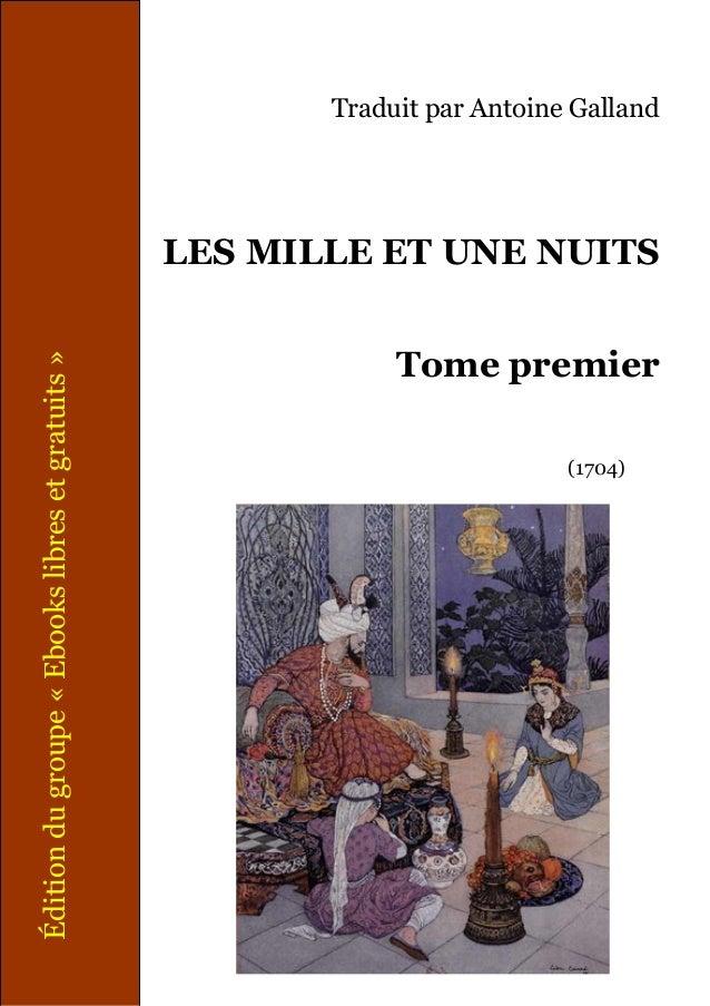 Traduit par Antoine Galland  Édition du groupe « Ebooks libres et gratuits »  LES MILLE ET UNE NUITS Tome premier (1704)