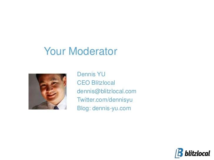 Your Moderator<br />Dennis YU<br />CEO Blitzlocal<br />dennis@blitzlocal.com <br />Twitter.com/dennisyu<br />Blog: dennis-...