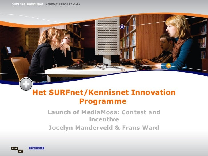 Het SURFnet/Kennisnet Innovation Programme  Launch of MediaMosa: Contest and incentive Jocelyn Manderveld & Frans Ward