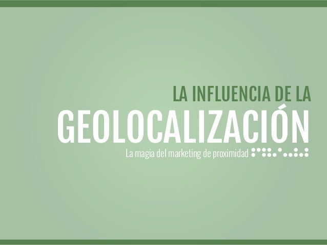 La magia del marketing de proximidadLA INFLUENCIA DE LAGEOLOCALIZACIÓN
