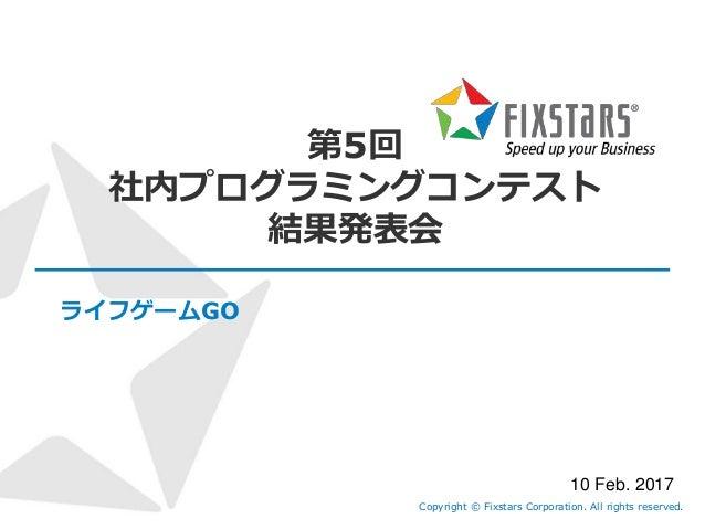 第5回 社内プログラミングコンテスト 結果発表会 ライフゲームGO Copyright © Fixstars Corporation. All rights reserved. 10 Feb. 2017