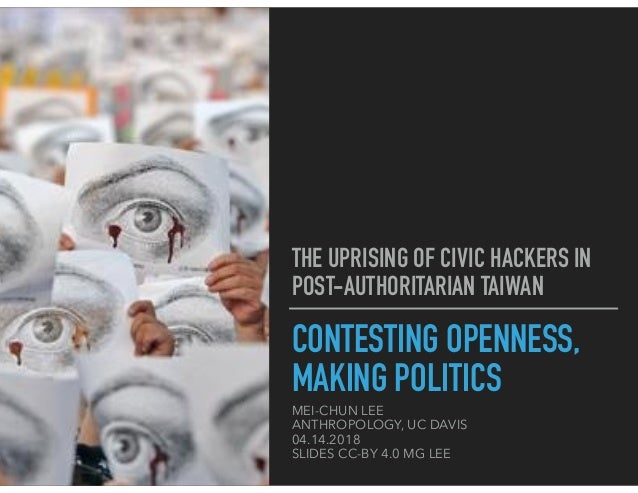 CONTESTING OPENNESS, MAKING POLITICS MEI-CHUN LEE ANTHROPOLOGY, UC DAVIS 04.14.2018 SLIDES CC-BY 4.0 MG LEE THE UPRISING O...
