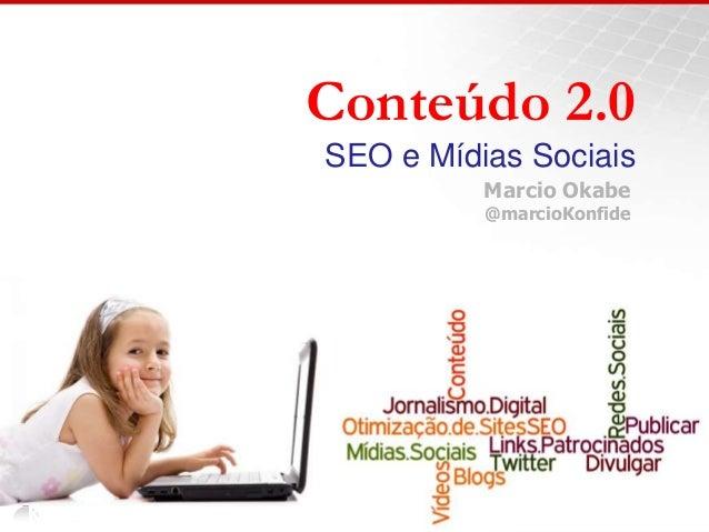 Conteúdo 2.0 SEO e Mídias Sociais Marcio Okabe @marcioKonfide
