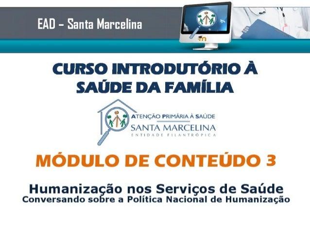 CURSO INTRODUTÓRIO ÀSAÚDE DA FAMÍLIAEAD – Santa MarcelinaMÓDULO DE CONTEÚDO 4Humanização nos Serviços de SaúdeConversando ...