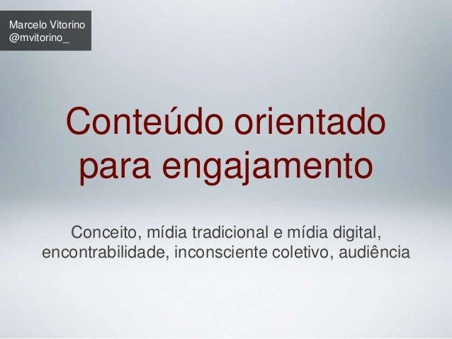 Marcelo Vitorino  @mvitorino_  Conteúdo orientado  para engajamento  Conceito, mídia tradicional e mídia digital,  encontr...