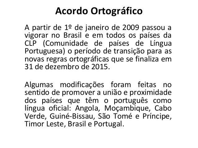 Acordo Ortográfico A partir de 1º de janeiro de 2009 passou a vigorar no Brasil e em todos os países da CLP (Comunidade de...