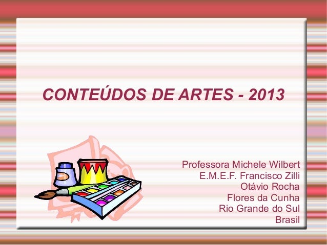 Professora Michele WilbertE.M.E.F. Francisco ZilliOtávio RochaFlores da CunhaRio Grande do SulBrasilCONTEÚDOS DE ARTES - 2...