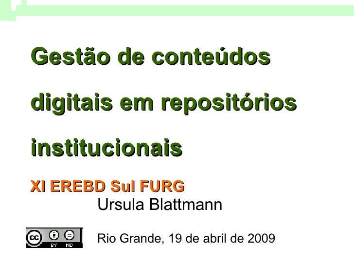 Gestão de conteúdos digitais em repositórios institucionais XI EREBD Sul FURG   Ursula Blattmann Rio Grande, 19 de abril d...