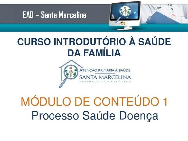 CURSO INTRODUTÓRIO À SAÚDEDA FAMÍLIAEAD – Santa MarcelinaMÓDULO DE CONTEÚDO 2Processo Saúde Doença