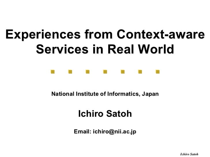 Experiences from Context-aware    Services in Real World      National Institute of Informatics, Japan               Ichir...