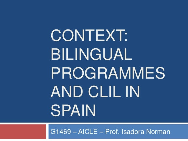 CONTEXT: BILINGUAL PROGRAMMES AND CLIL IN SPAIN G1469 – AICLE – Prof. Isadora Norman