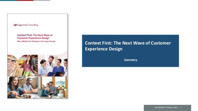 CAPGEMINI CONSULTING | 1 Context First: The Next Wave of Customer Experience Design Summary