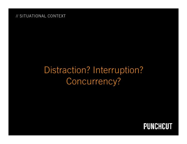 // SITUATIONAL CONTEXT                 Distraction? Interruption?                   Concurrency?
