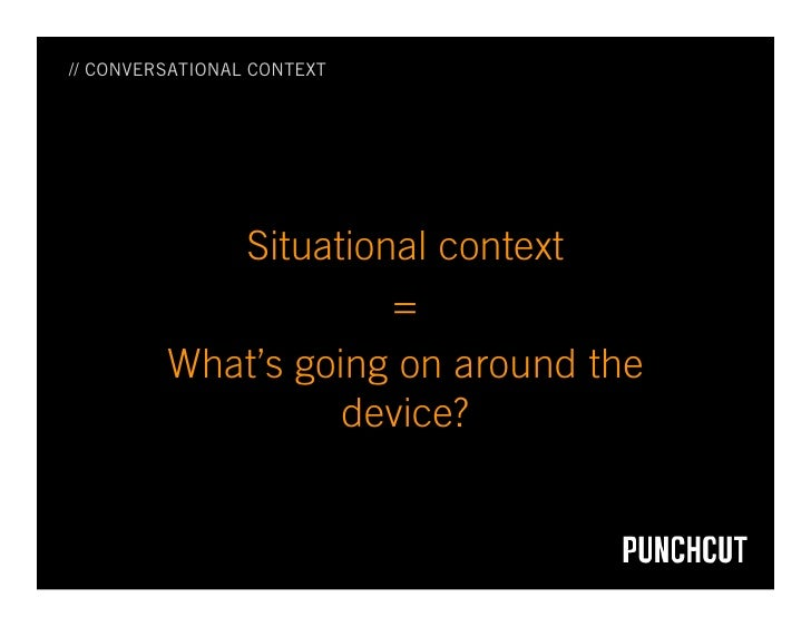// CONVERSATIONAL CONTEXT                 Situational context                      =          What's going on around the  ...