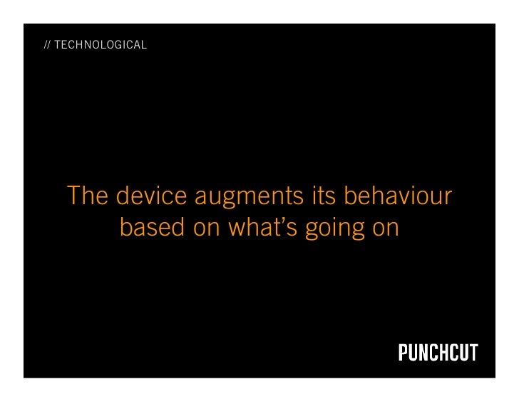 // TECHNOLOGICAL        The device augments its behaviour        based on what's going on