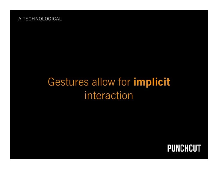 // TECHNOLOGICAL               Gestures allow for implicit                  interaction