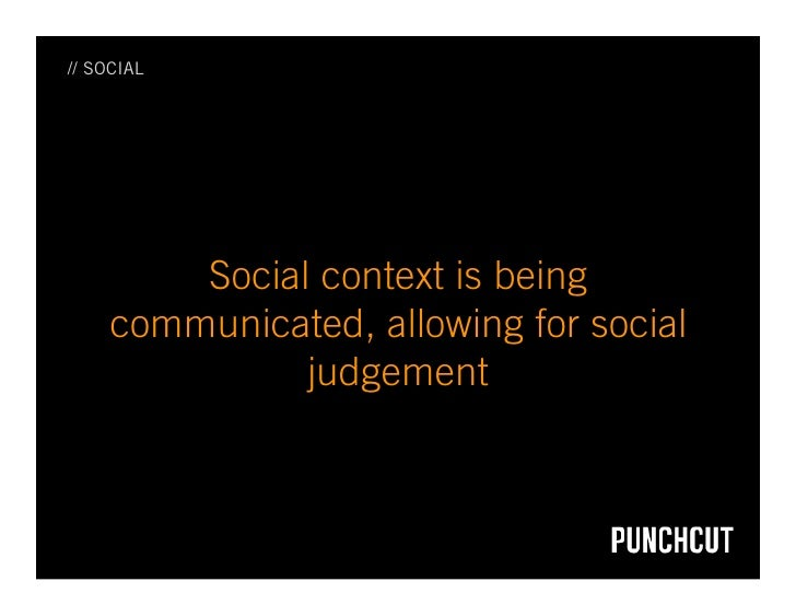 // SOCIAL             Social context is being     communicated, allowing for social               judgement