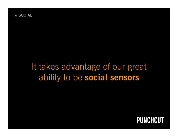 // SOCIAL             It takes advantage of our great            ability to be social sensors