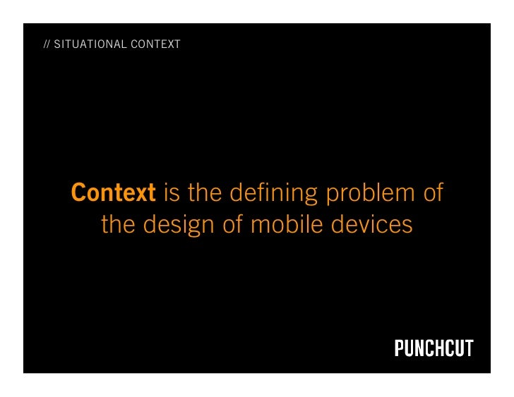 // SITUATIONAL CONTEXT         Context is the defining problem of       the design of mobile devices