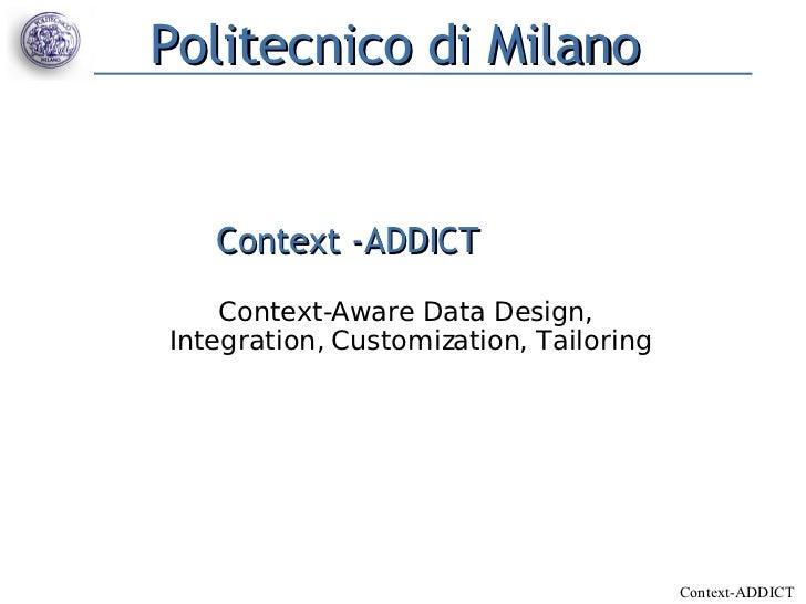 Politecnico di Milano   Context -ADDICT    Context-Aware Data Design,Integration, Customization, Tailoring                ...