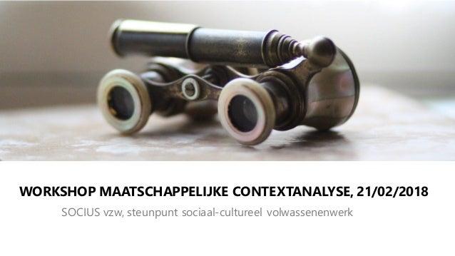 WORKSHOP MAATSCHAPPELIJKE CONTEXTANALYSE, 21/02/2018 SOCIUS vzw, steunpunt sociaal-cultureel volwassenenwerk