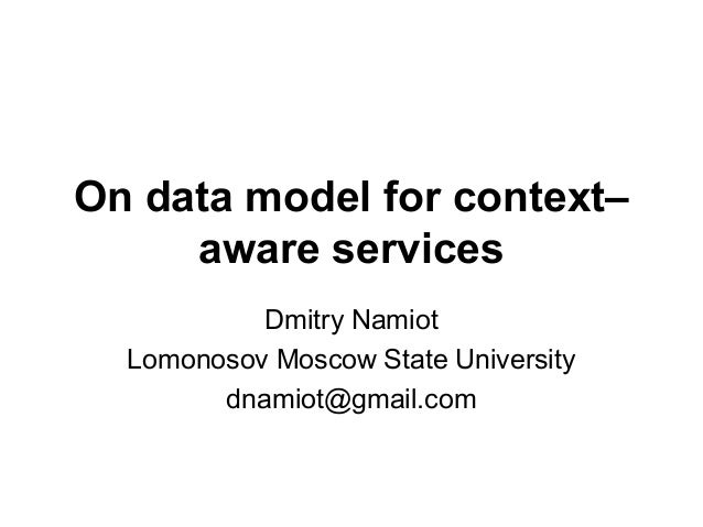 On data model for context– aware services Dmitry Namiot Lomonosov Moscow State University dnamiot@gmail.com