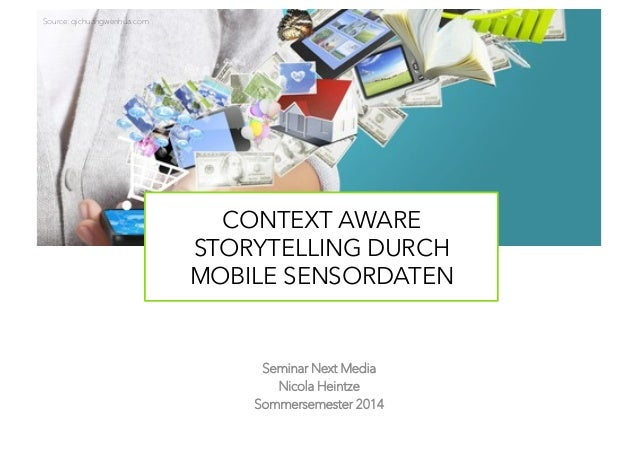 Seminar Next Media Nicola Heintze Sommersemester 2014 CONTEXT AWARE STORYTELLING DURCH MOBILE SENSORDATEN Source: qichuang...