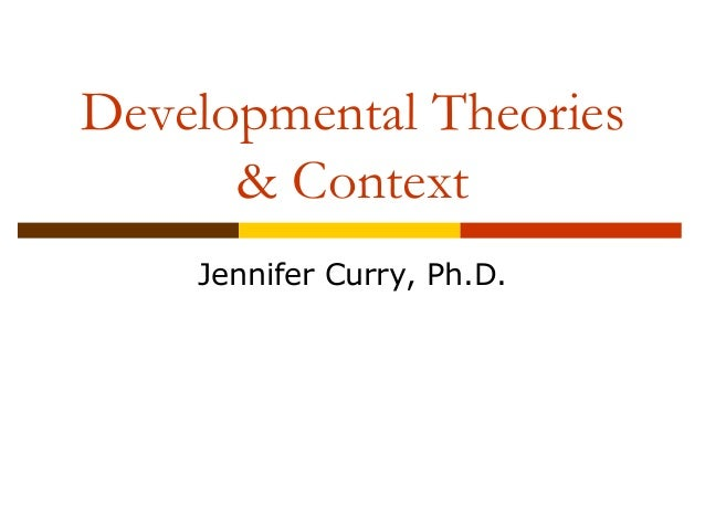 Developmental Theories  & Context  Jennifer Curry, Ph.D.