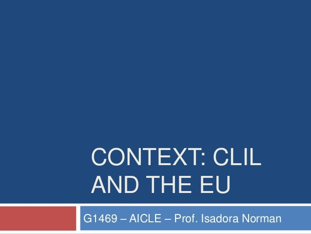 CONTEXT: CLIL AND THE EU G1469 – AICLE – Prof. Isadora Norman