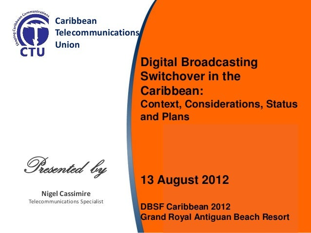 Nigel Cassimire Telecommunications Specialist Caribbean Telecommunications Union Presented by Digital Broadcasting Switcho...