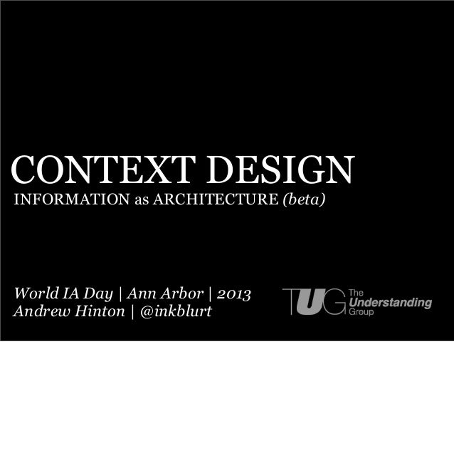 CONTEXT DESIGNINFORMATION as ARCHITECTURE (beta)World IA Day | Ann Arbor | 2013Andrew Hinton | @inkblurt