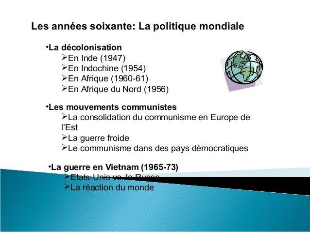 Les années soixante: La politique mondiale  •La décolonisation      En Inde (1947)      En Indochine (1954)      En Afr...