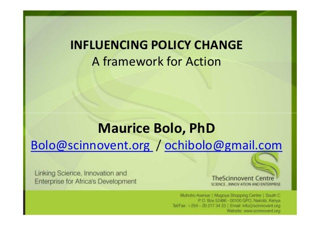 INFLUENCING POLICY CHANGE         A framework for Action          Maurice Bolo, PhDBolo@scinnovent.org / ochibolo@gmail.com