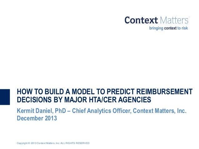 HOW TO BUILD A MODEL TO PREDICT REIMBURSEMENT DECISIONS BY MAJOR HTA/CER AGENCIES Kermit Daniel, PhD – Chief Analytics Off...