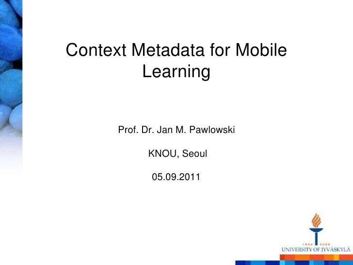 Context Metadata for Mobile LearningProf. Dr. Jan M. PawlowskiKNOU, Seoul05.09.2011<br />