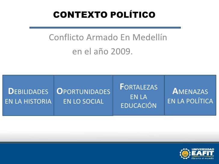 CONTEXTOPOLÍTICO <br />     Conflicto Armado En Medellín<br />en el año 2009. <br />DEBILIDADES EN LA HISTORIA <br />FORTA...