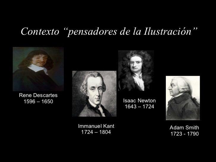 """Contexto """"pensadores de la Ilustración"""" Rene Descartes 1596 – 1650 Isaac Newton 1643 – 1724 Adam Smith 1723 - 1790 Immanue..."""
