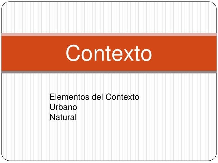 Contexto<br />Elementos del Contexto<br />Urbano<br />Natural<br />