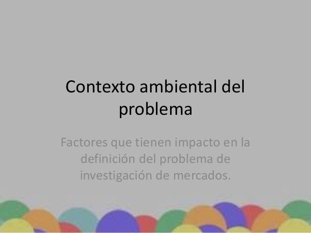 Contexto ambiental del problema Factores que tienen impacto en la definición del problema de investigación de mercados.