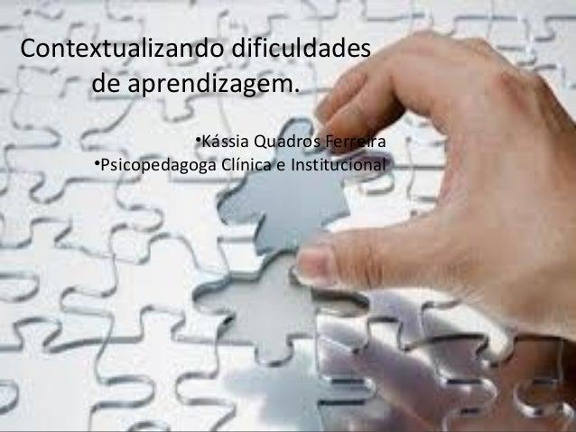 Contextualizando dificuldades de aprendizagem. •Kássia Quadros Ferreira •Psicopedagoga Clínica e Institucional